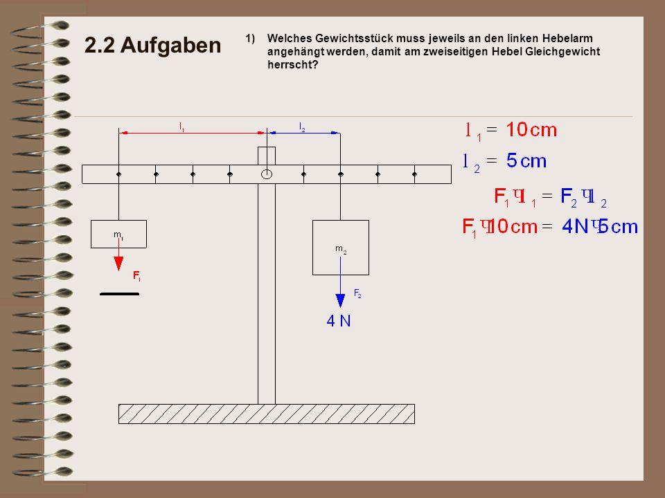 2.2 Aufgaben 1) Welches Gewichtsstück muss jeweils an den linken Hebelarm angehängt werden, damit am zweiseitigen Hebel Gleichgewicht herrscht
