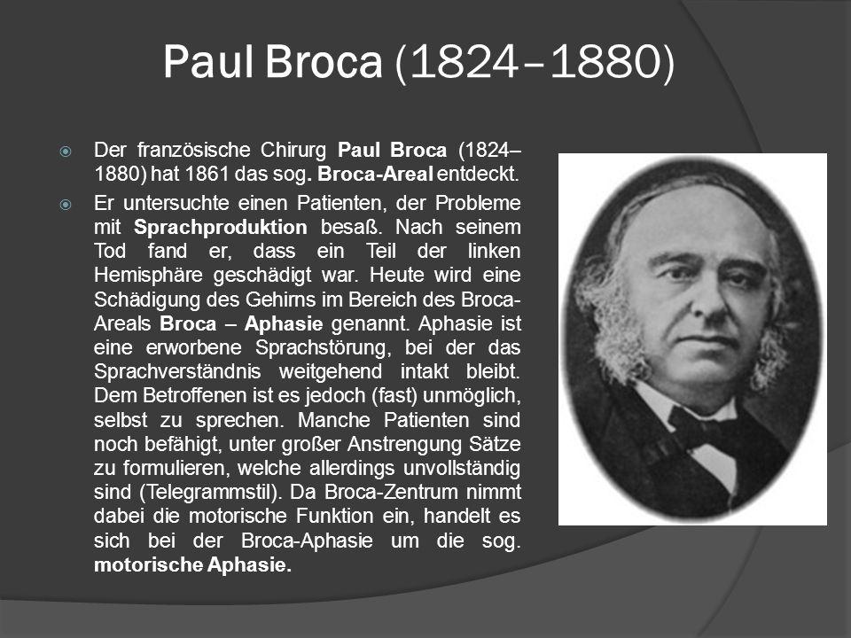 Paul Broca (1824–1880) Der französische Chirurg Paul Broca (1824–1880) hat 1861 das sog. Broca-Areal entdeckt.