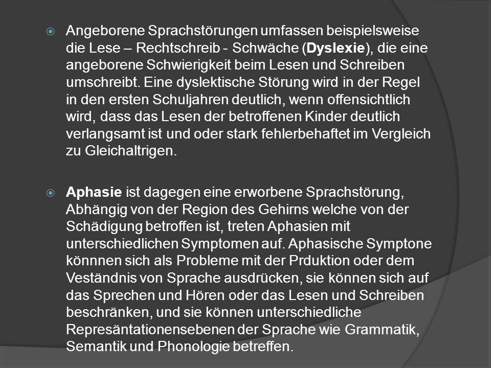 Angeborene Sprachstörungen umfassen beispielsweise die Lese – Rechtschreib - Schwäche (Dyslexie), die eine angeborene Schwierigkeit beim Lesen und Schreiben umschreibt. Eine dyslektische Störung wird in der Regel in den ersten Schuljahren deutlich, wenn offensichtlich wird, dass das Lesen der betroffenen Kinder deutlich verlangsamt ist und oder stark fehlerbehaftet im Vergleich zu Gleichaltrigen.