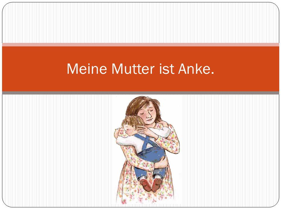 Meine Mutter ist Anke.