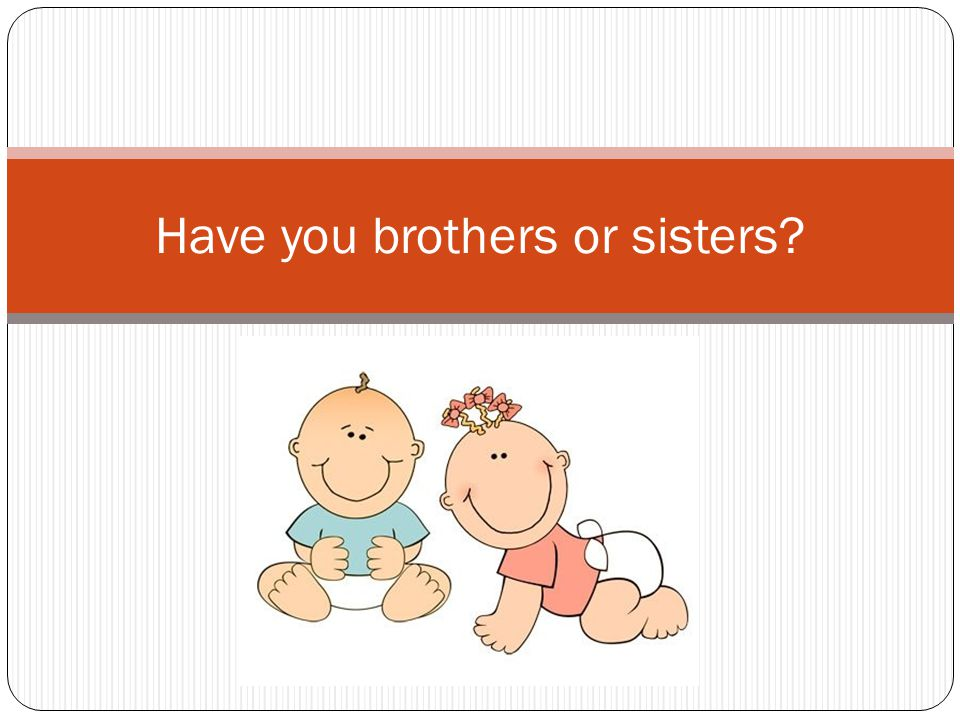 Have you brothers or sisters