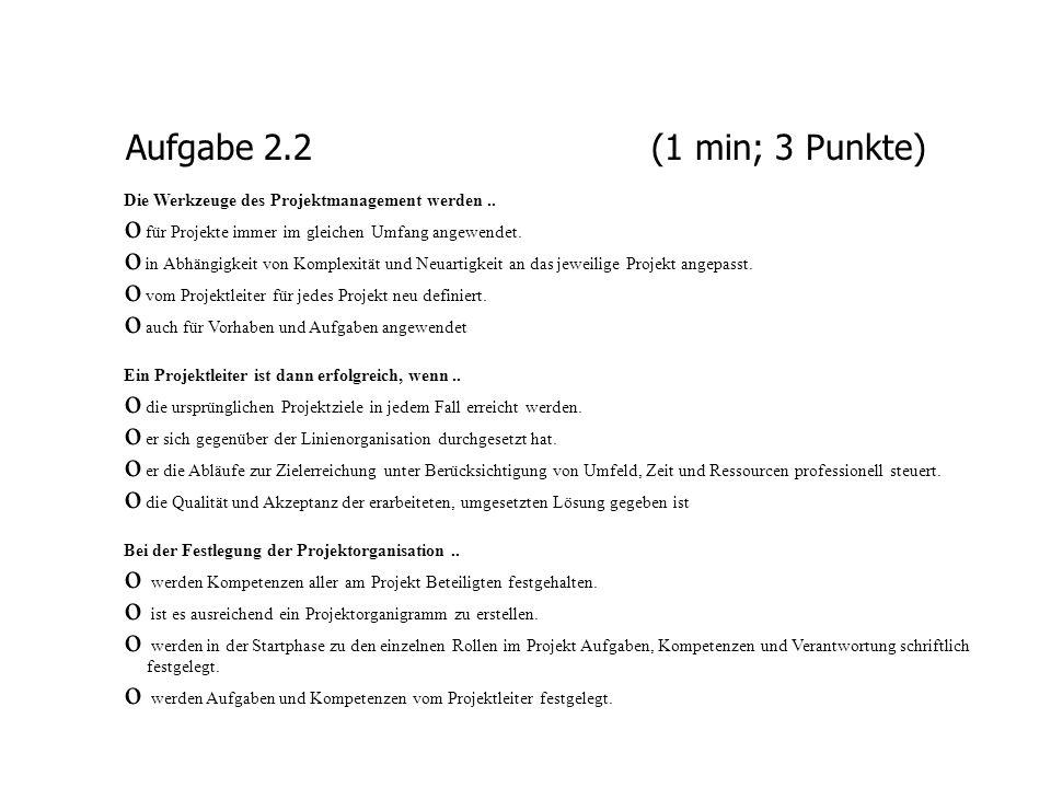 Aufgabe 2.2 (1 min; 3 Punkte)Die Werkzeuge des Projektmanagement werden .. für Projekte immer im gleichen Umfang angewendet.