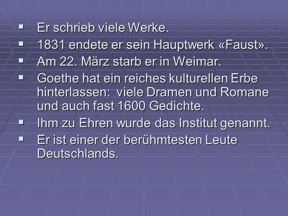 Er schrieb viele Werke. 1831 endete er sein Hauptwerk «Faust». Am 22. März starb er in Weimar.