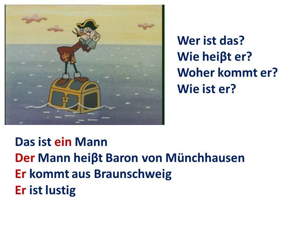Wer ist das Wie heiβt er Woher kommt er Wie ist er Das ist ein Mann. Der Mann heiβt Baron von Münchhausen.