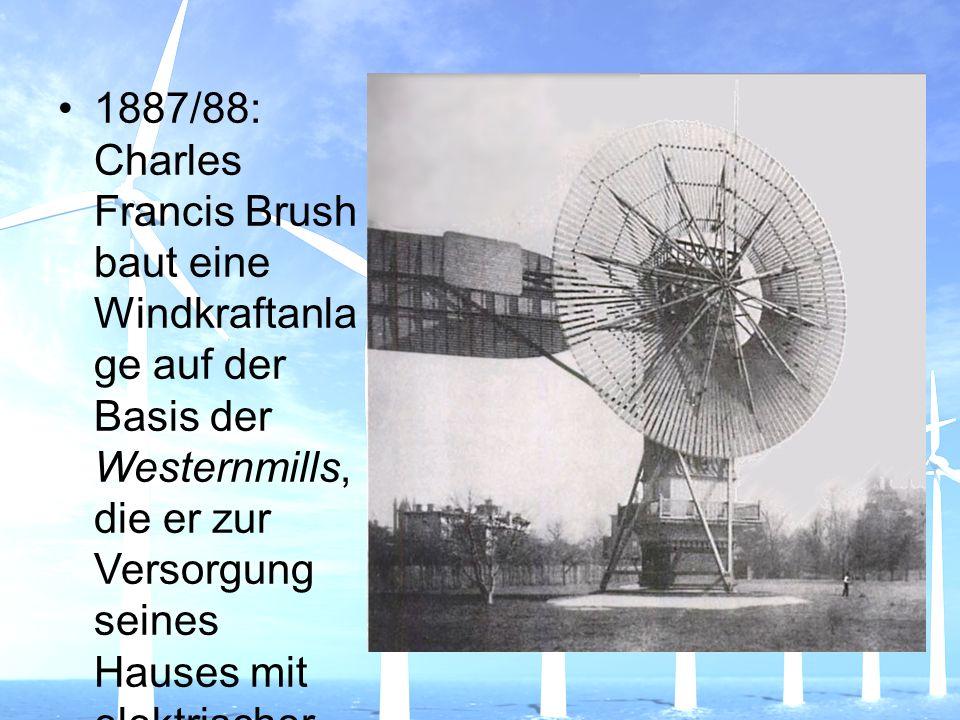 1887/88: Charles Francis Brush baut eine Windkraftanlage auf der Basis der Westernmills, die er zur Versorgung seines Hauses mit elektrischer Energie aus einem Batteriespeicher benutzte