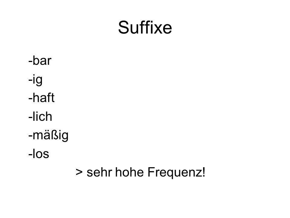 Suffixe -bar -ig -haft -lich -mäßig -los > sehr hohe Frequenz!