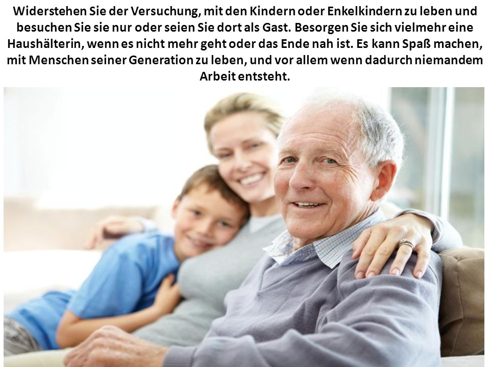 Widerstehen Sie der Versuchung, mit den Kindern oder Enkelkindern zu leben und besuchen Sie sie nur oder seien Sie dort als Gast.