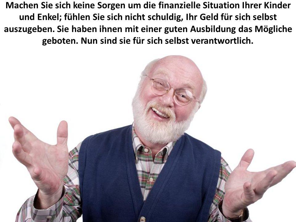 Machen Sie sich keine Sorgen um die finanzielle Situation Ihrer Kinder und Enkel; fühlen Sie sich nicht schuldig, Ihr Geld für sich selbst auszugeben.