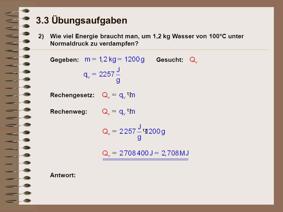 3.3 Übungsaufgaben 2) Wie viel Energie braucht man, um 1,2 kg Wasser von 100°C unter Normaldruck zu verdampfen