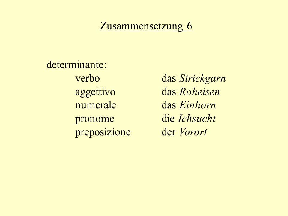 Zusammensetzung 6 determinante: verbo das Strickgarn. aggettivo das Roheisen. numerale das Einhorn.
