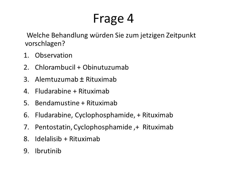 Frage 4 Welche Behandlung würden Sie zum jetzigen Zeitpunkt vorschlagen Observation. Chlorambucil + Obinutuzumab.