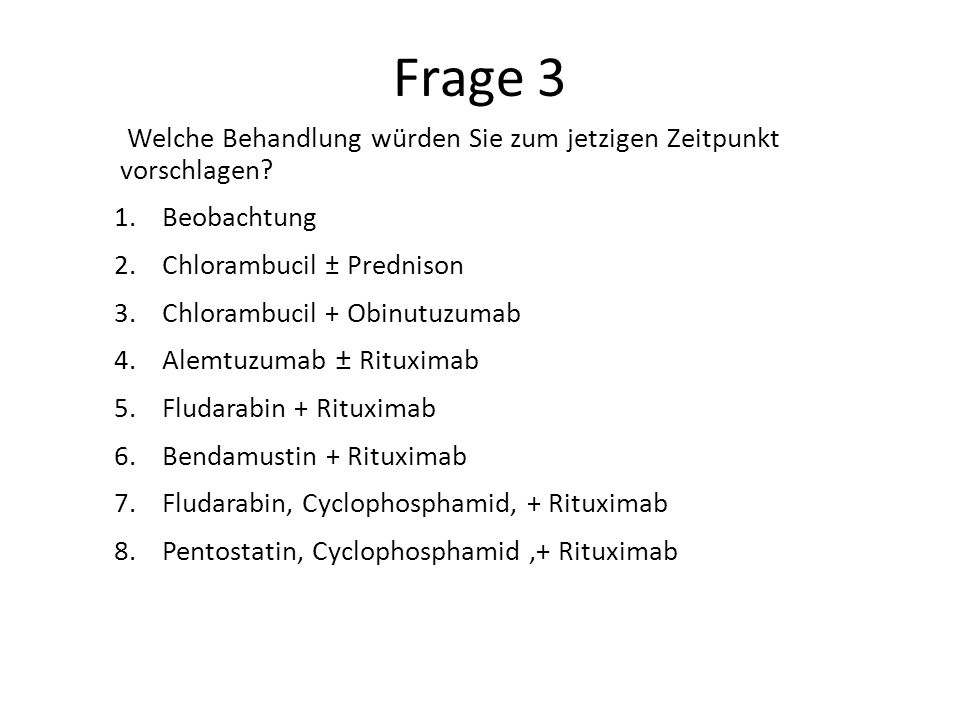 Frage 3 Welche Behandlung würden Sie zum jetzigen Zeitpunkt vorschlagen Beobachtung. Chlorambucil ± Prednison.