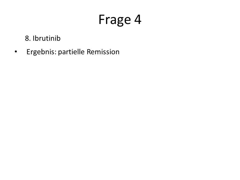 Frage 4 8. Ibrutinib Ergebnis: partielle Remission Correct answer: 8
