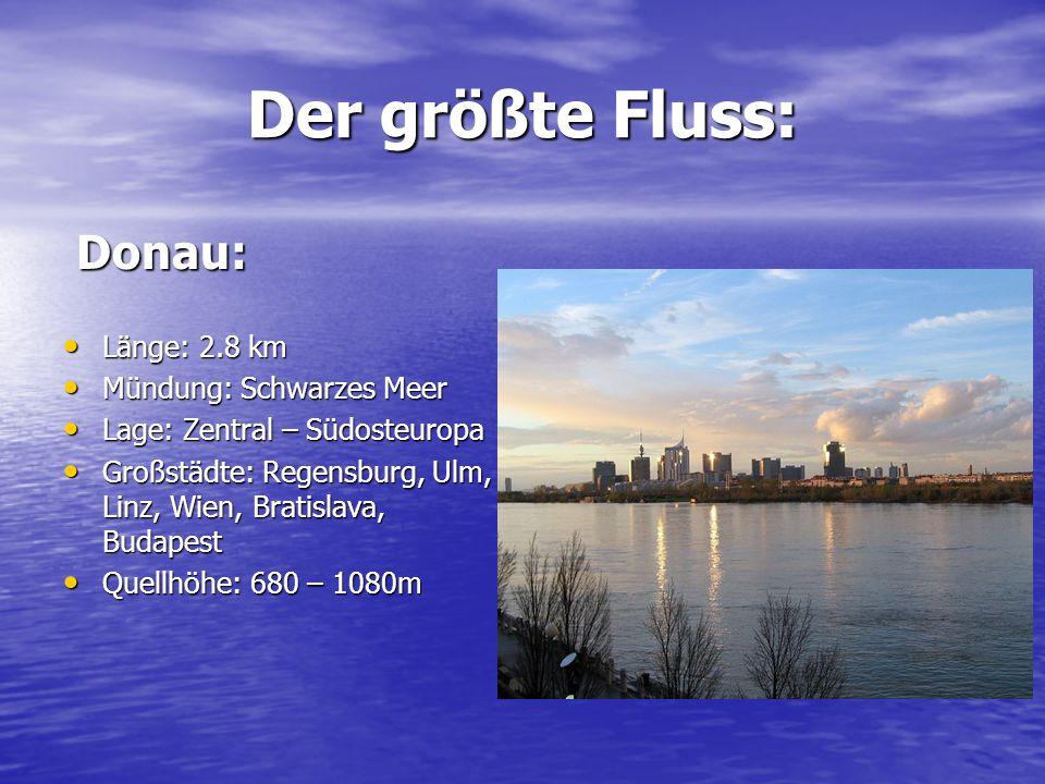 Der größte Fluss: Donau: Länge: 2.8 km Mündung: Schwarzes Meer
