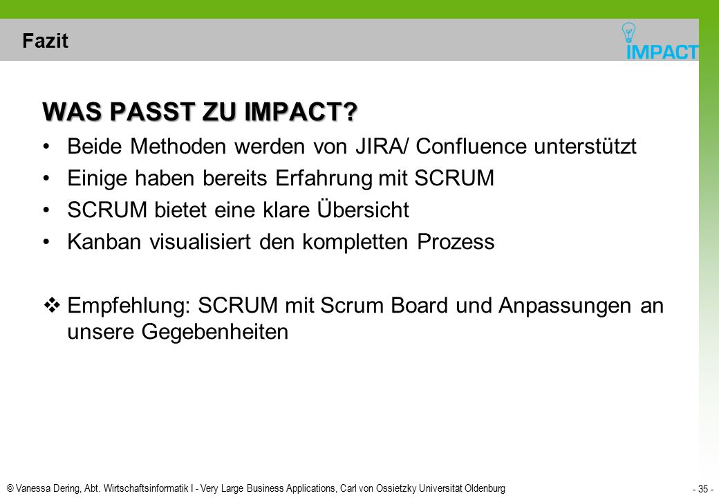 Fazit WAS PASST ZU IMPACT Beide Methoden werden von JIRA/ Confluence unterstützt. Einige haben bereits Erfahrung mit SCRUM.