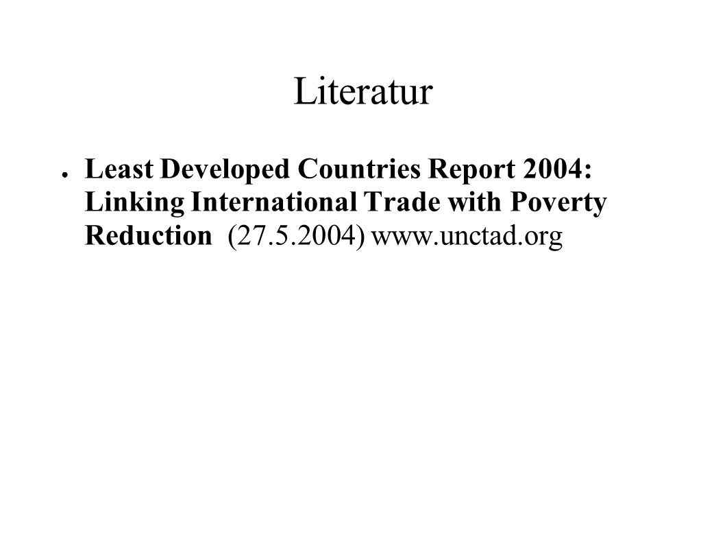 LiteraturLeast Developed Countries Report 2004: Linking International Trade with Poverty Reduction (27.5.2004) www.unctad.org.