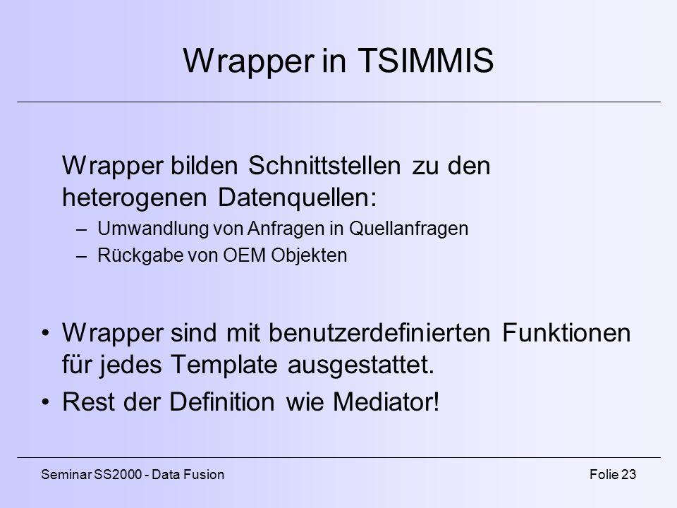 Wrapper in TSIMMIS Wrapper bilden Schnittstellen zu den heterogenen Datenquellen: Umwandlung von Anfragen in Quellanfragen.