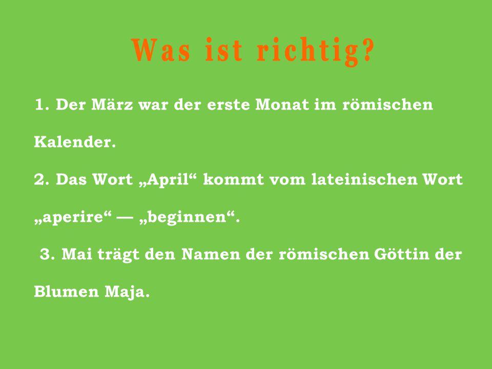"""Was ist richtig 1. Der März war der erste Monat im römischen Kalender. 2. Das Wort """"April kommt vom lateinischen Wort """"aperire — """"beginnen ."""
