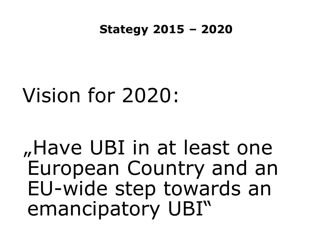 "Stategy 2015 – 2020 Vision for 2020: ""Have UBI in at least one European Country and an EU-wide step towards an emancipatory UBI"