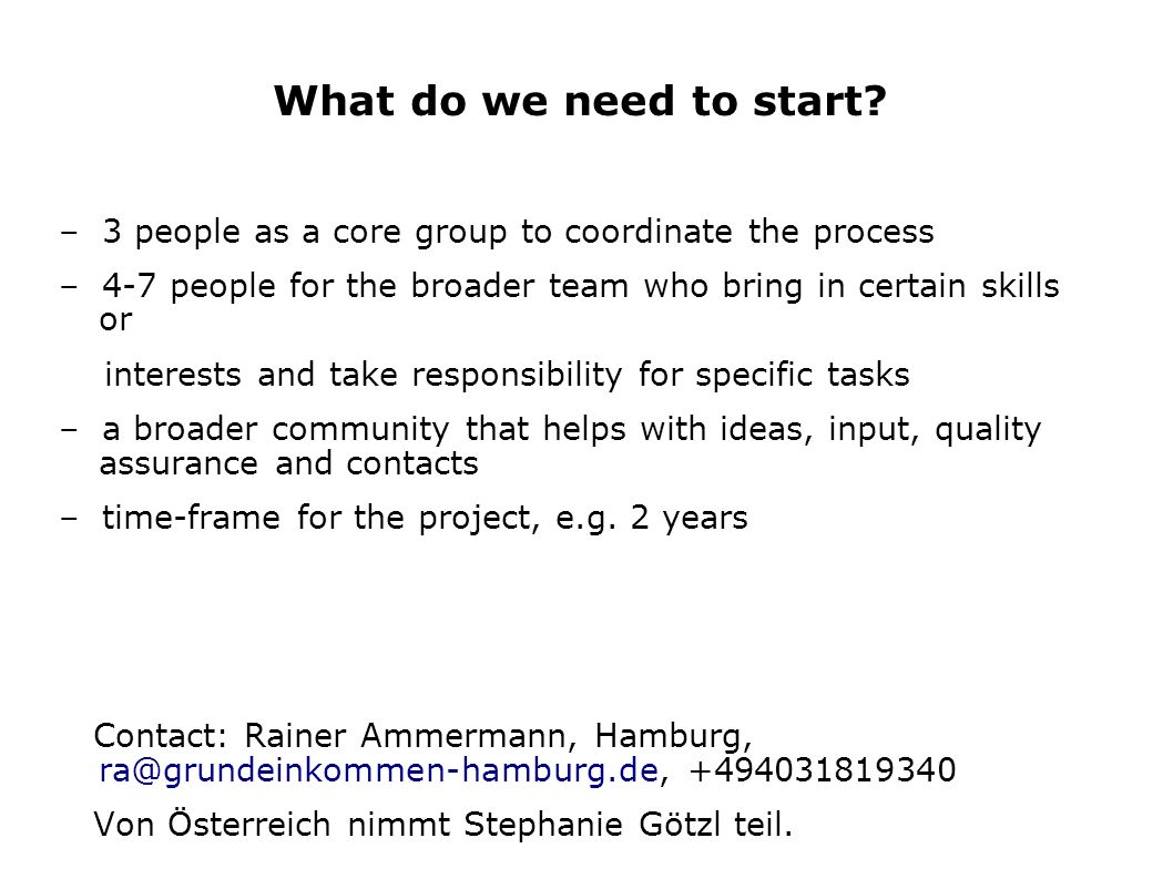 What do we need to start – 3 people as a core group to coordinate the process. – 4-7 people for the broader team who bring in certain skills or.
