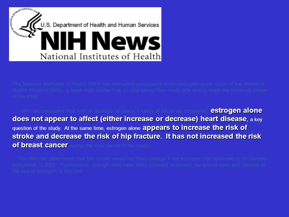 The National Institutes of Health (NIH) has instructed participants in the estrogen-alone study of the Women's Health Initiative (WHI), a large multi-center trial, to stop taking their study pills and to begin the follow-up phase of the study.