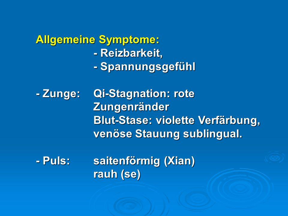 Allgemeine Symptome: - Reizbarkeit, - Spannungsgefühl. - Zunge: Qi-Stagnation: rote Zungenränder.