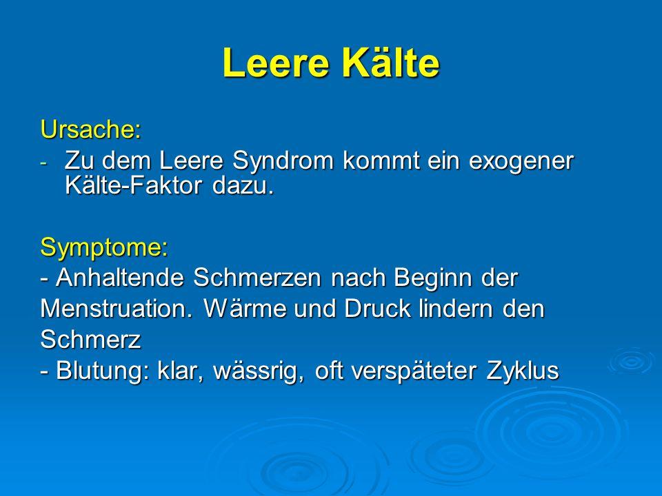 Leere Kälte Ursache: Zu dem Leere Syndrom kommt ein exogener Kälte-Faktor dazu. Symptome: - Anhaltende Schmerzen nach Beginn der.