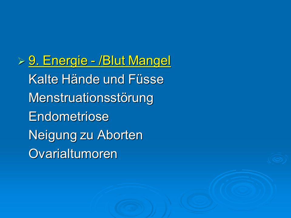 9. Energie - /Blut Mangel Kalte Hände und Füsse. Menstruationsstörung. Endometriose. Neigung zu Aborten.