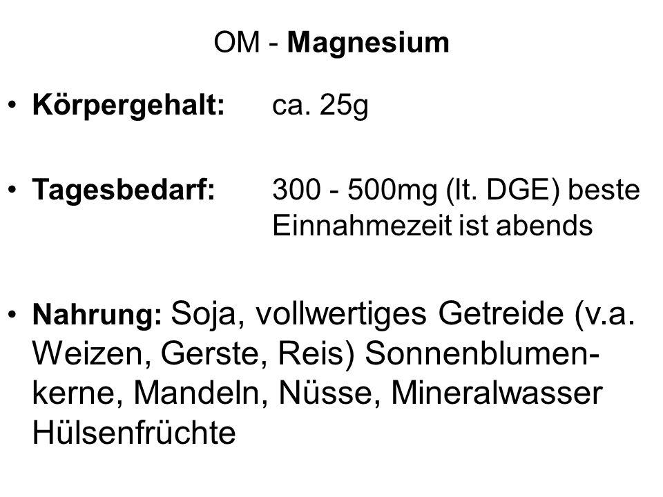 OM - Magnesium Körpergehalt: ca. 25g. Tagesbedarf: 300 - 500mg (lt. DGE) beste Einnahmezeit ist abends.