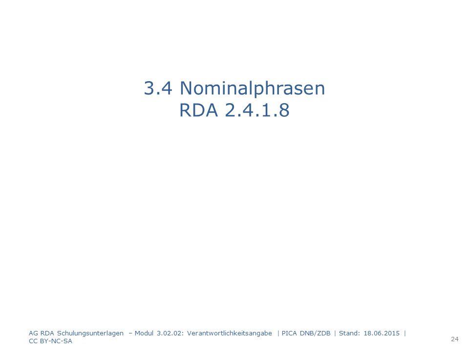 3.4 Nominalphrasen RDA 2.4.1.8 AG RDA Schulungsunterlagen – Modul 3.02.02: Verantwortlichkeitsangabe | PICA DNB/ZDB | Stand: 18.06.2015 | CC BY-NC-SA.