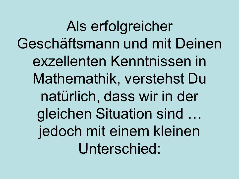Als erfolgreicher Geschäftsmann und mit Deinen exzellenten Kenntnissen in Mathemathik, verstehst Du natürlich, dass wir in der gleichen Situation sind … jedoch mit einem kleinen Unterschied: