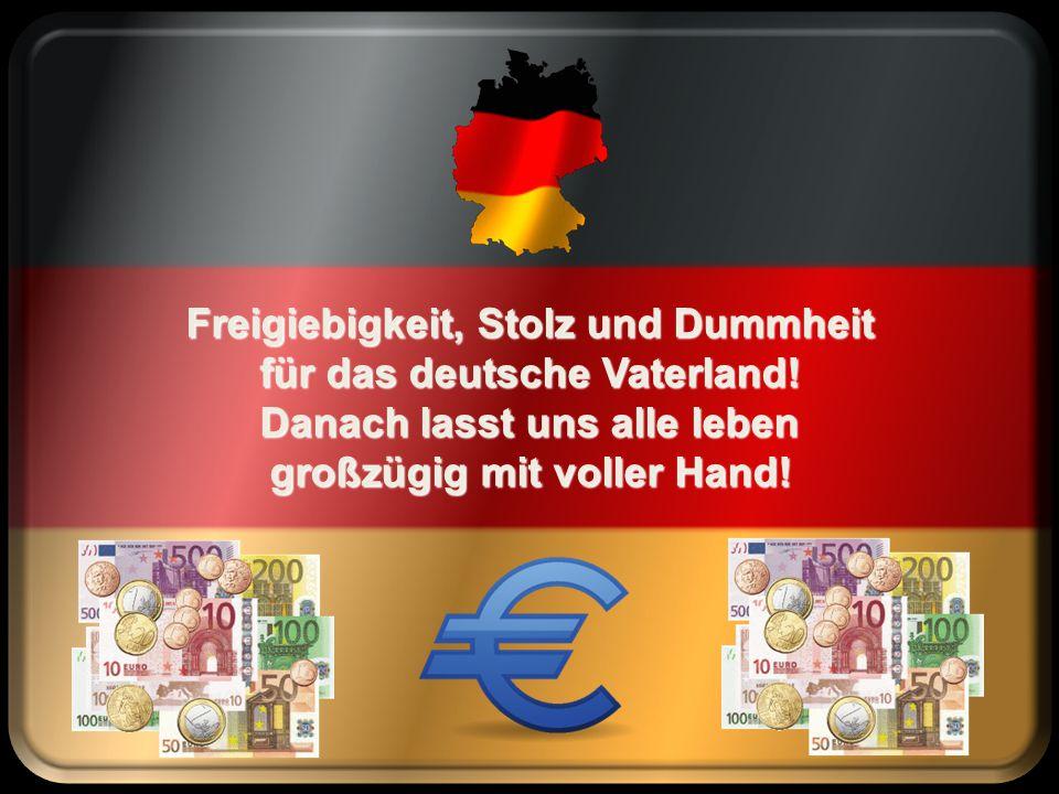 Freigiebigkeit, Stolz und Dummheit für das deutsche Vaterland!