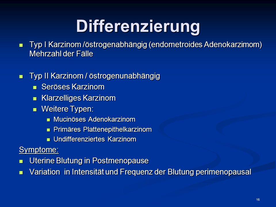 Differenzierung Typ I Karzinom /östrogenabhängig (endometroides Adenokarzimom) Mehrzahl der Fälle.