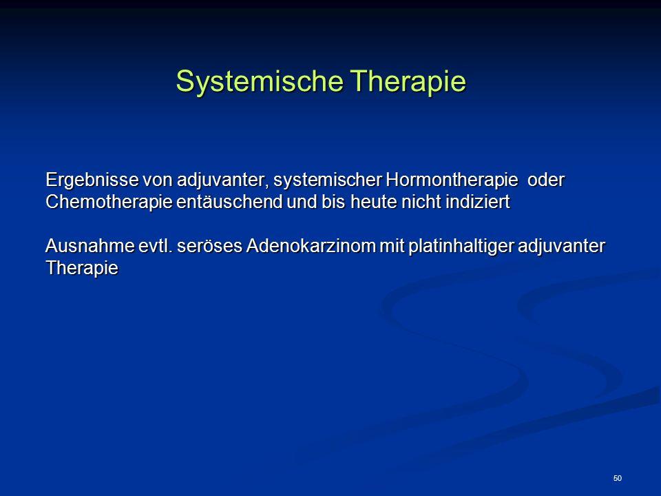 Systemische Therapie Ergebnisse von adjuvanter, systemischer Hormontherapie oder. Chemotherapie entäuschend und bis heute nicht indiziert.