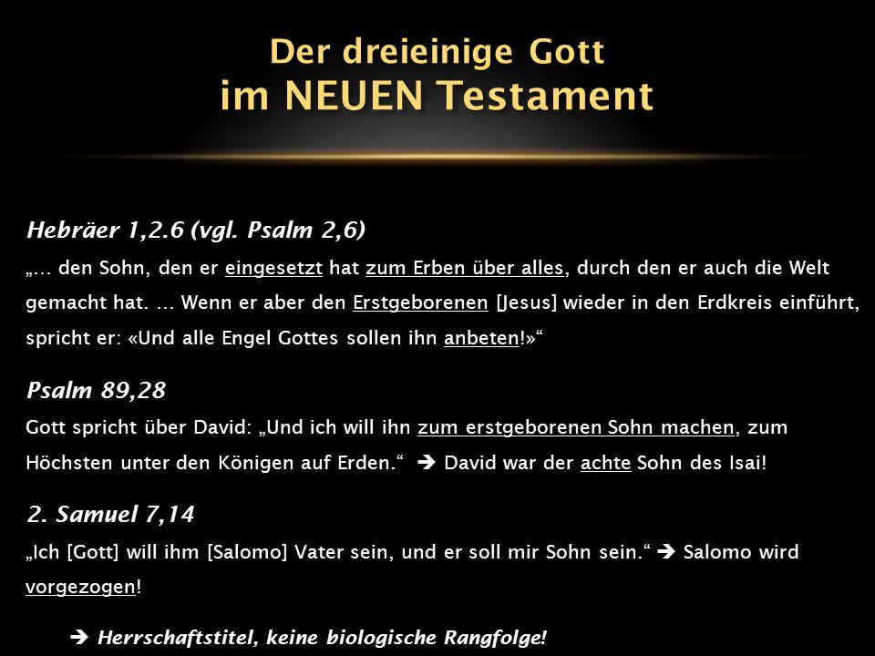 im NEUEN Testament Der dreieinige Gott Hebräer 1,2.6 (vgl. Psalm 2,6)