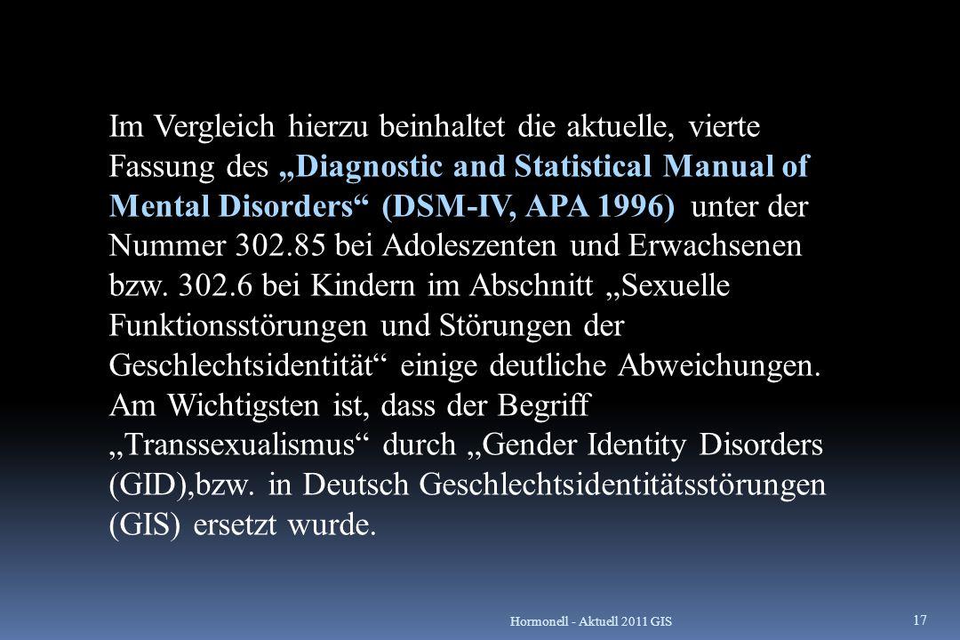 """Im Vergleich hierzu beinhaltet die aktuelle, vierte Fassung des """"Diagnostic and Statistical Manual of Mental Disorders (DSM-IV, APA 1996) unter der Nummer 302.85 bei Adoleszenten und Erwachsenen bzw. 302.6 bei Kindern im Abschnitt """"Sexuelle Funktionsstörungen und Störungen der Geschlechtsidentität einige deutliche Abweichungen. Am Wichtigsten ist, dass der Begriff """"Transsexualismus durch """"Gender Identity Disorders (GID),bzw. in Deutsch Geschlechtsidentitätsstörungen (GIS) ersetzt wurde."""