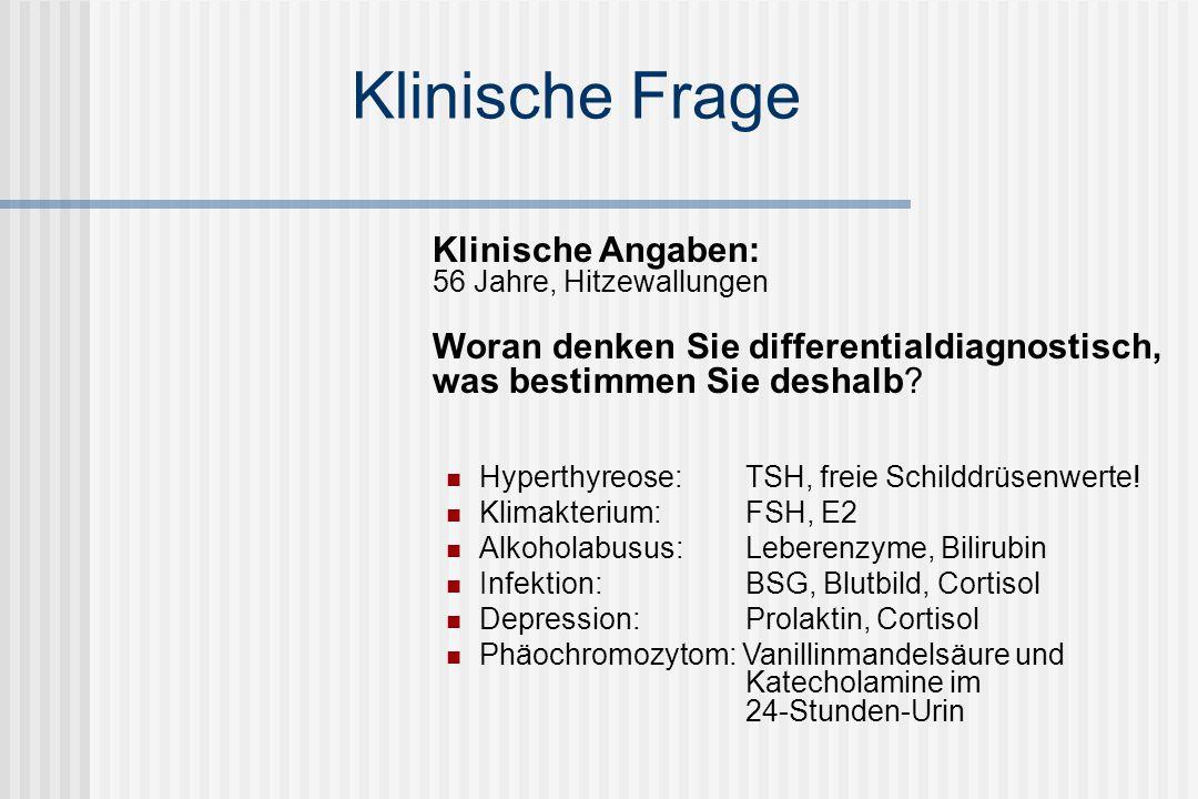 Klinische Frage Klinische Angaben: 56 Jahre, Hitzewallungen Woran denken Sie differentialdiagnostisch, was bestimmen Sie deshalb