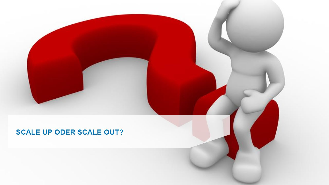 SCALE UP ODER SCALE OUT