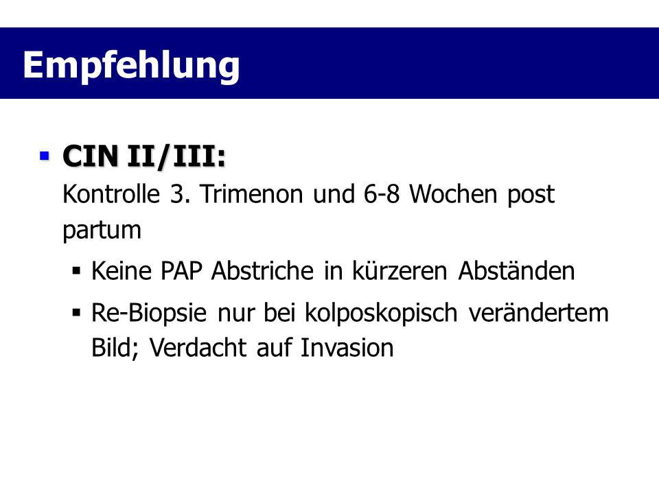 Empfehlung CIN II/III: Kontrolle 3. Trimenon und 6-8 Wochen post partum. Keine PAP Abstriche in kürzeren Abständen.