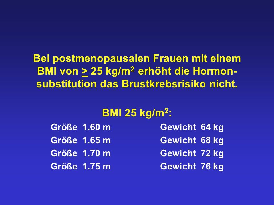 Bei postmenopausalen Frauen mit einem BMI von > 25 kg/m2 erhöht die Hormon-substitution das Brustkrebsrisiko nicht.