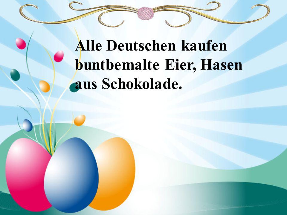 Alle Deutschen kaufen buntbemalte Eier, Hasen aus Schokolade.
