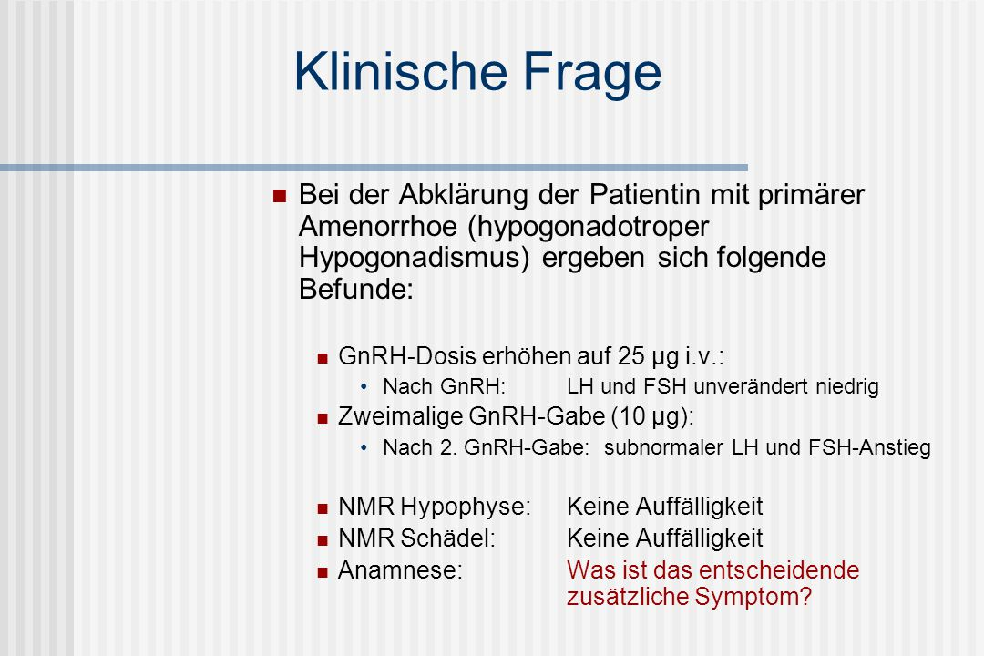 Klinische Frage Bei der Abklärung der Patientin mit primärer Amenorrhoe (hypogonadotroper Hypogonadismus) ergeben sich folgende Befunde: