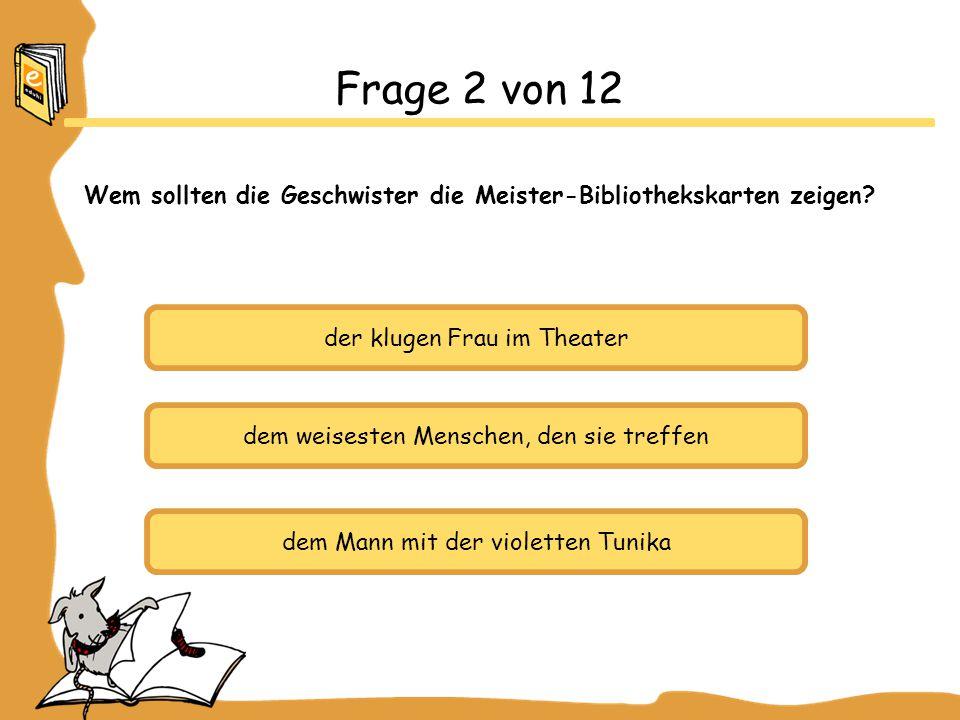 Frage 2 von 12 Wem sollten die Geschwister die Meister-Bibliothekskarten zeigen der klugen Frau im Theater.