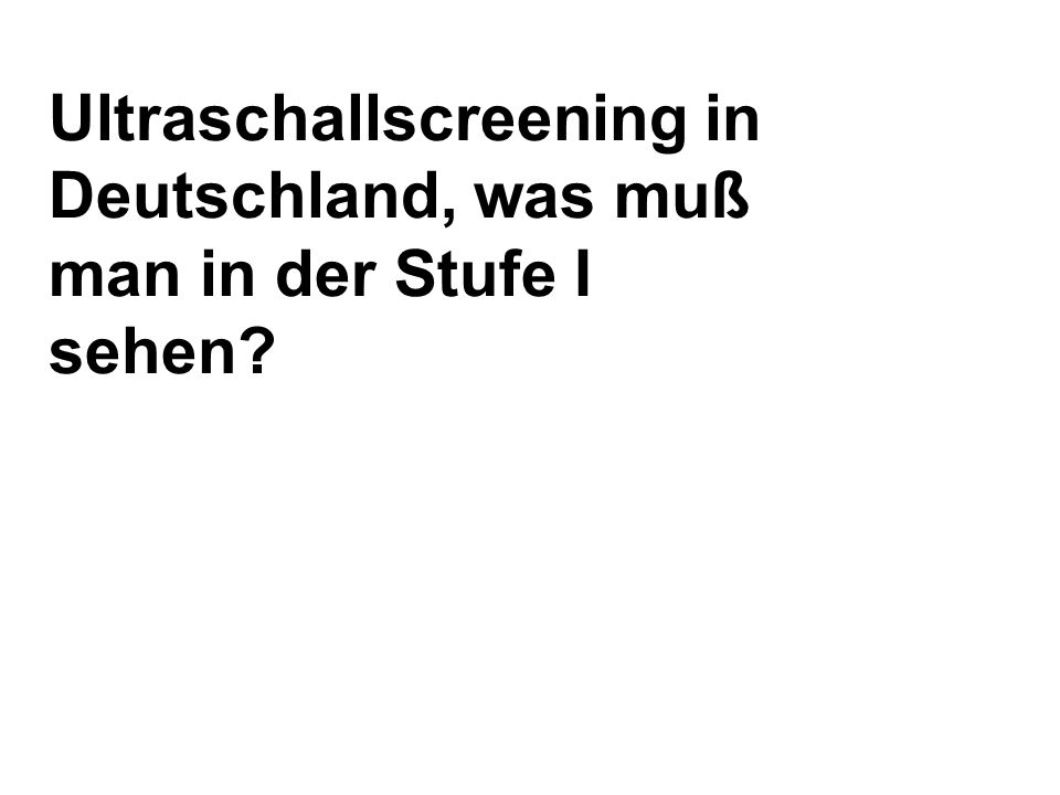 Ultraschallscreening in Deutschland, was muß man in der Stufe I sehen