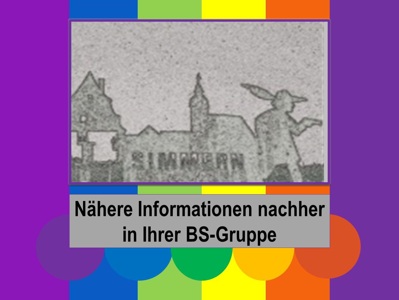 Nähere Informationen nachher in Ihrer BS-Gruppe