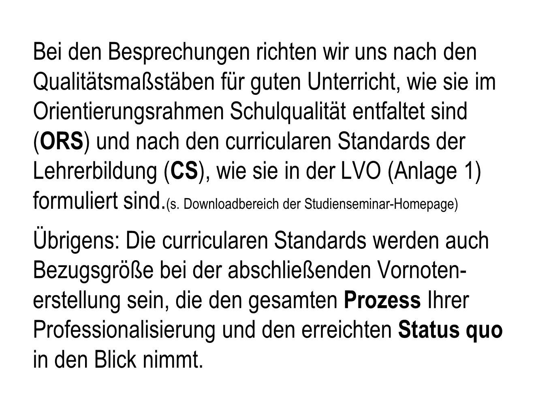 Bei den Besprechungen richten wir uns nach den Qualitätsmaßstäben für guten Unterricht, wie sie im Orientierungsrahmen Schulqualität entfaltet sind (ORS) und nach den curricularen Standards der Lehrerbildung (CS), wie sie in der LVO (Anlage 1) formuliert sind.(s.