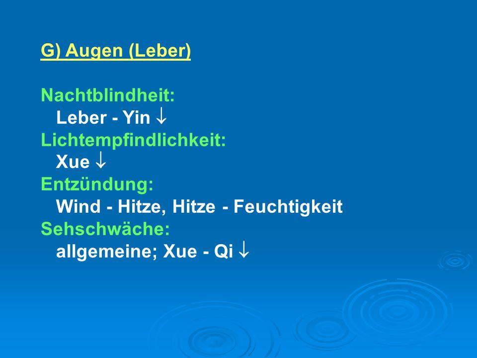 G) Augen (Leber) Nachtblindheit: Leber - Yin  Lichtempfindlichkeit: Xue  Entzündung: Wind - Hitze, Hitze - Feuchtigkeit.