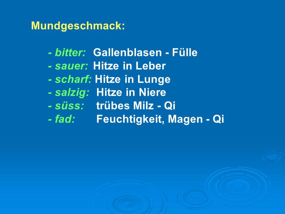 Mundgeschmack: - bitter: Gallenblasen - Fülle. - sauer: Hitze in Leber. - scharf: Hitze in Lunge.