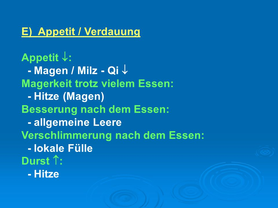 E) Appetit / Verdauung Appetit : - Magen / Milz - Qi  Magerkeit trotz vielem Essen: - Hitze (Magen)