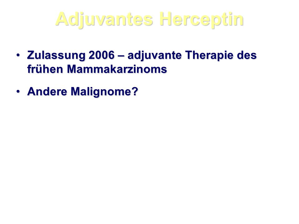 Adjuvantes Herceptin Zulassung 2006 – adjuvante Therapie des frühen Mammakarzinoms.